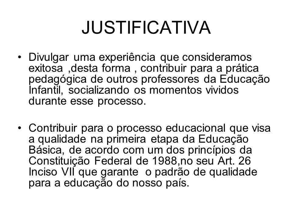 JUSTIFICATIVA Divulgar uma experiência que consideramos exitosa,desta forma, contribuir para a prática pedagógica de outros professores da Educação In