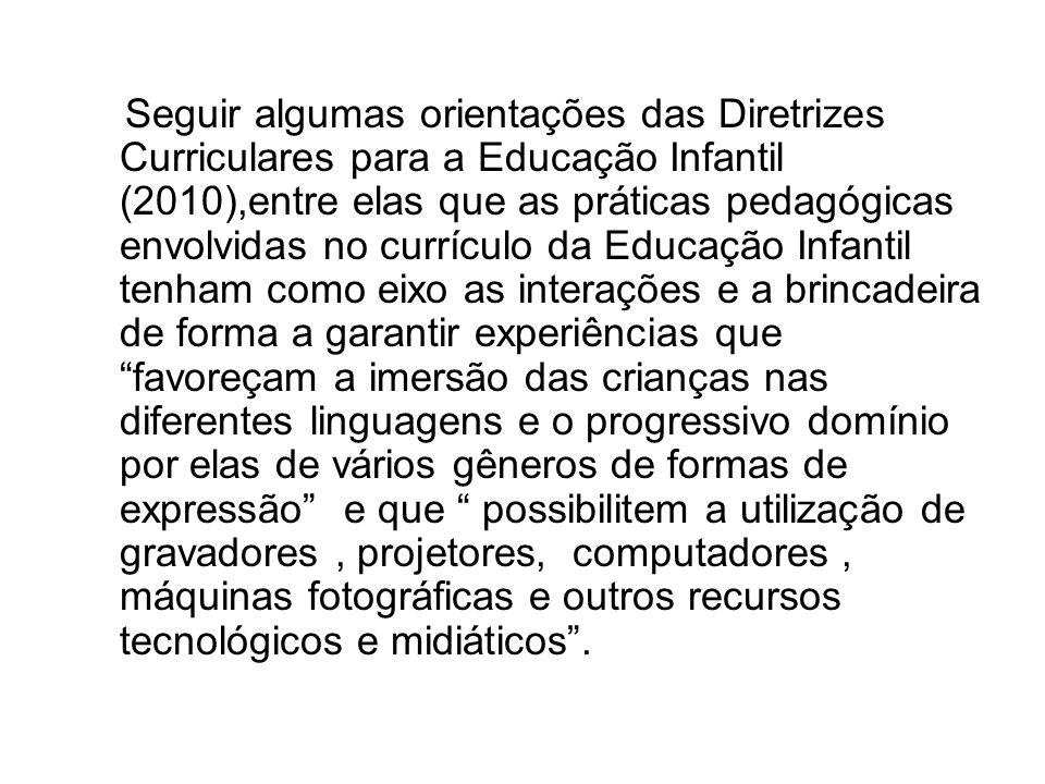 Seguir algumas orientações das Diretrizes Curriculares para a Educação Infantil (2010),entre elas que as práticas pedagógicas envolvidas no currículo