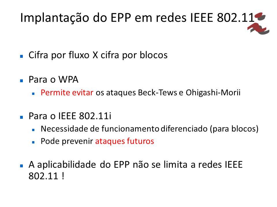 Implantação do EPP em redes IEEE 802.11 Cifra por fluxo X cifra por blocos Para o WPA Permite evitar os ataques Beck-Tews e Ohigashi-Morii Para o IEEE 802.11i Necessidade de funcionamento diferenciado (para blocos) Pode prevenir ataques futuros A aplicabilidade do EPP não se limita a redes IEEE 802.11 !