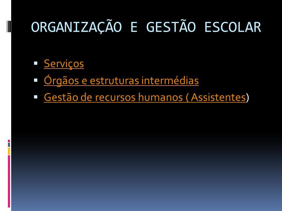 ORGANIZAÇÃO E GESTÃO ESCOLAR Serviços Órgãos e estruturas intermédias Gestão de recursos humanos ( Assistentes) Gestão de recursos humanos ( Assistentes