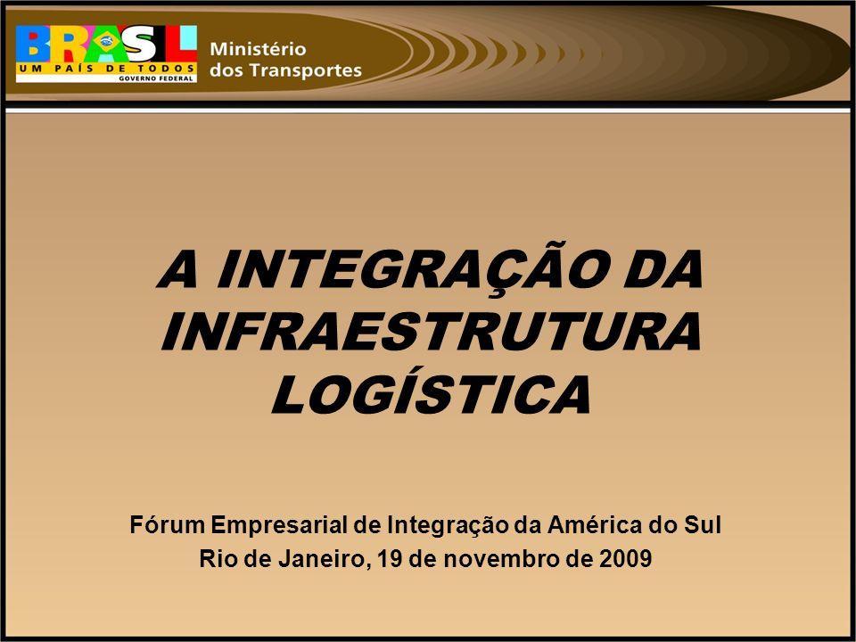 A INTEGRAÇÃO DA INFRAESTRUTURA LOGÍSTICA Fórum Empresarial de Integração da América do Sul Rio de Janeiro, 19 de novembro de 2009