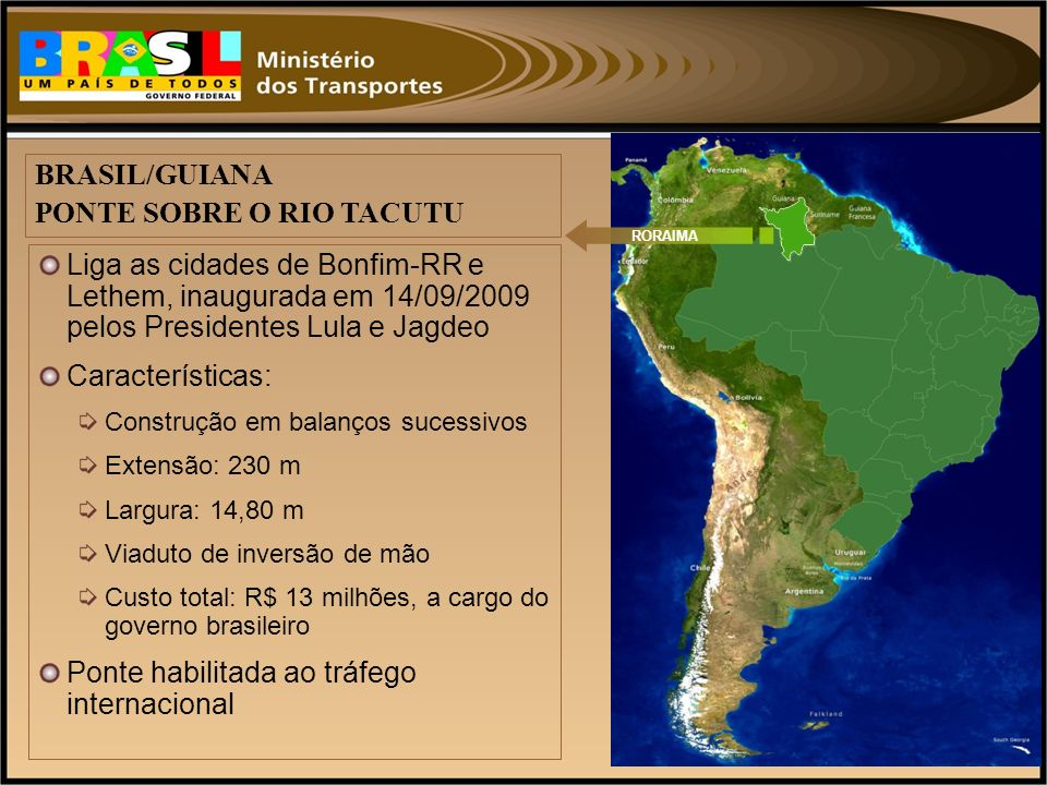 Liga as cidades de Bonfim-RR e Lethem, inaugurada em 14/09/2009 pelos Presidentes Lula e Jagdeo Características: Construção em balanços sucessivos Ext