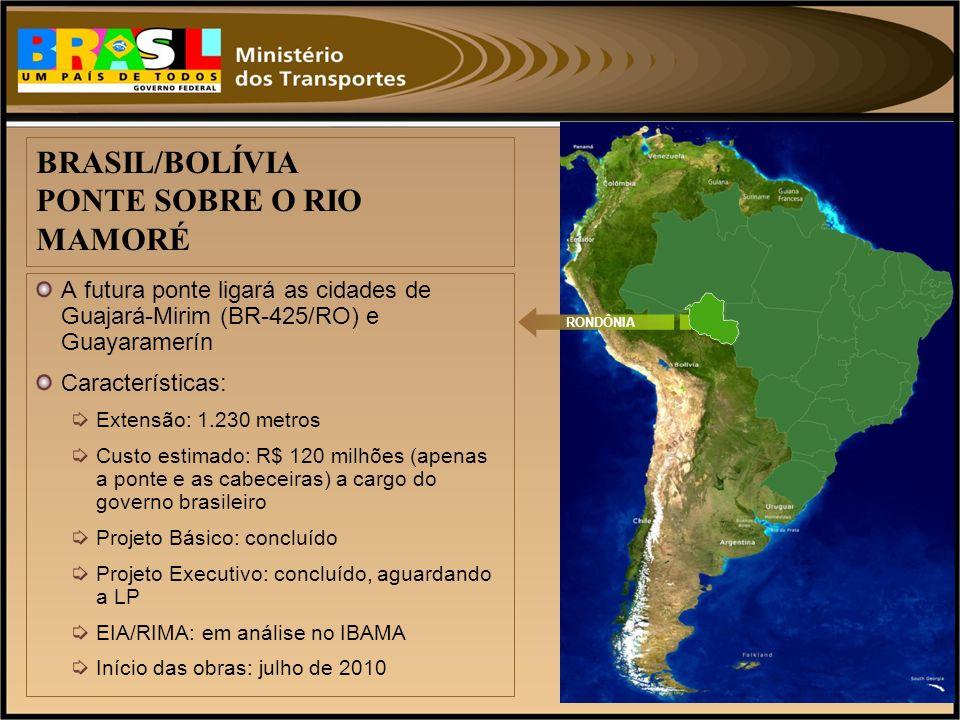 A futura ponte ligará as cidades de Guajará-Mirim (BR-425/RO) e Guayaramerín Características: Extensão: 1.230 metros Custo estimado: R$ 120 milhões (a