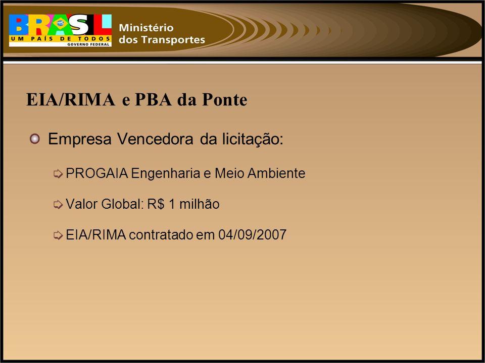 EIA/RIMA e PBA da Ponte Empresa Vencedora da licitação: PROGAIA Engenharia e Meio Ambiente Valor Global: R$ 1 milhão EIA/RIMA contratado em 04/09/2007