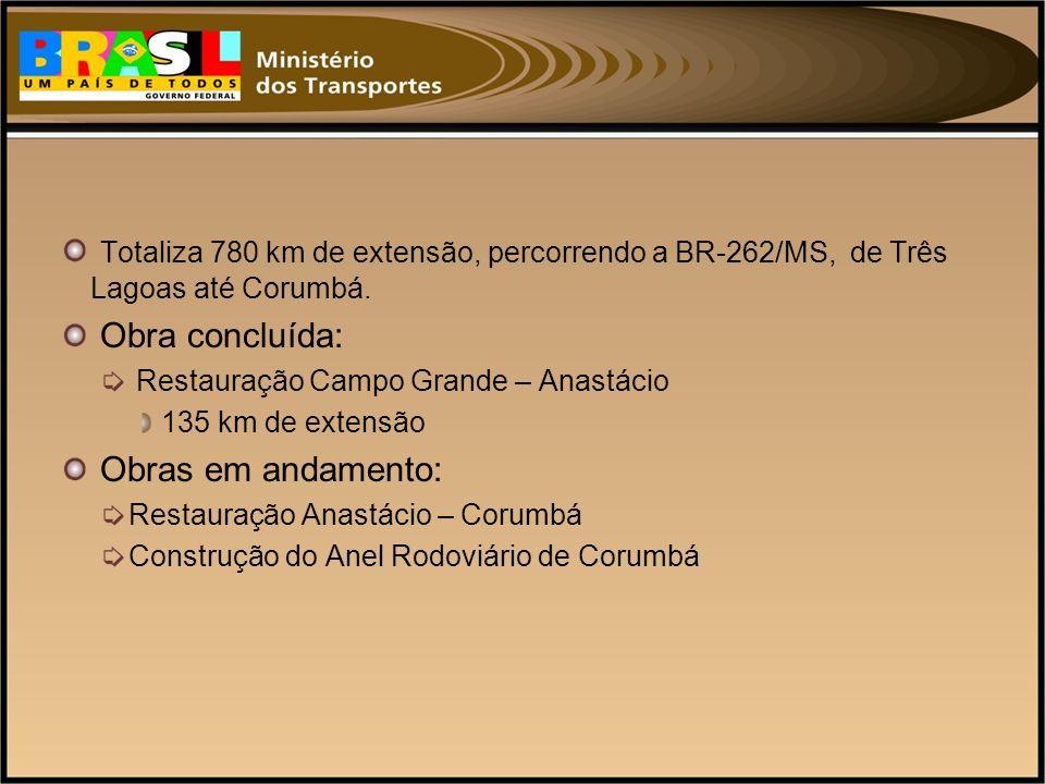 Totaliza 780 km de extensão, percorrendo a BR-262/MS, de Três Lagoas até Corumbá. Obra concluída: Restauração Campo Grande – Anastácio 135 km de exten