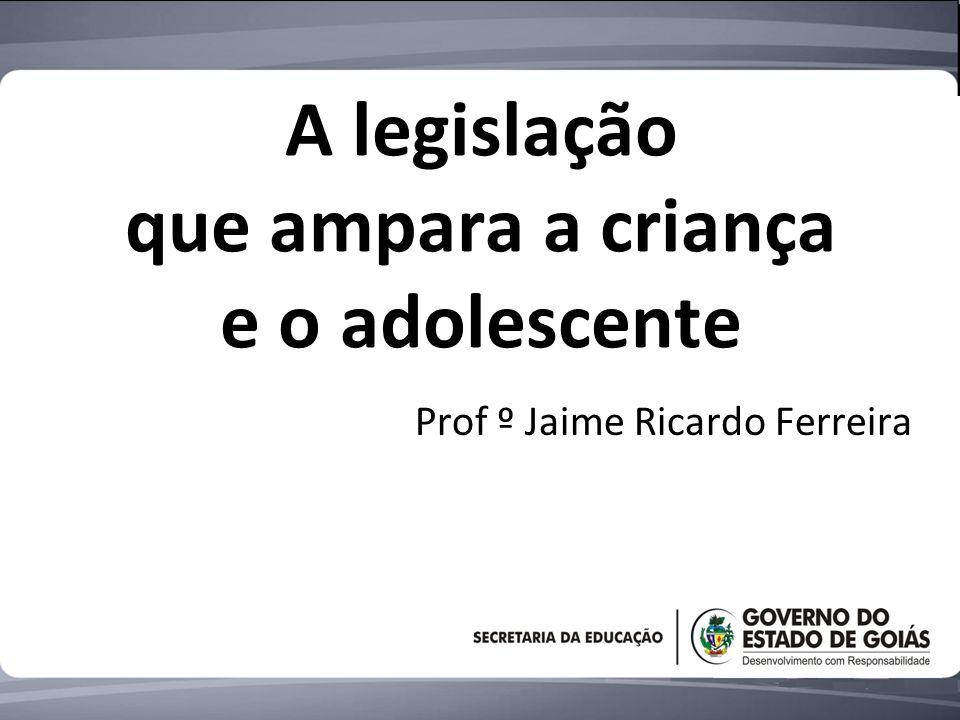 A legislação que ampara a criança e o adolescente Prof º Jaime Ricardo Ferreira