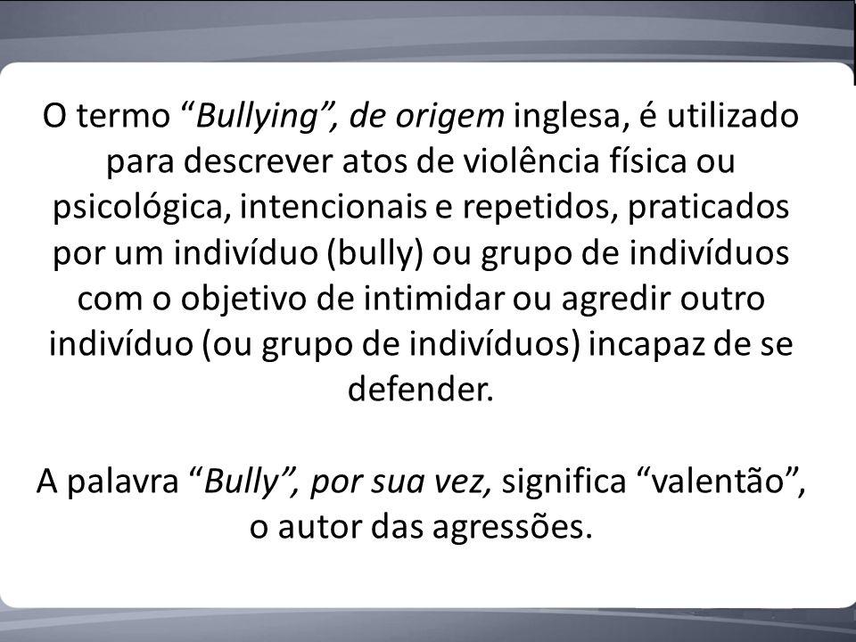 O termo Bullying, de origem inglesa, é utilizado para descrever atos de violência física ou psicológica, intencionais e repetidos, praticados por um indivíduo (bully) ou grupo de indivíduos com o objetivo de intimidar ou agredir outro indivíduo (ou grupo de indivíduos) incapaz de se defender.