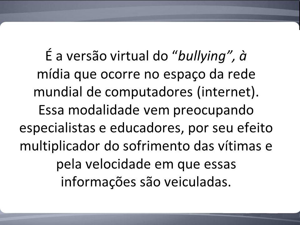 É a versão virtual do bullying, à mídia que ocorre no espaço da rede mundial de computadores (internet).
