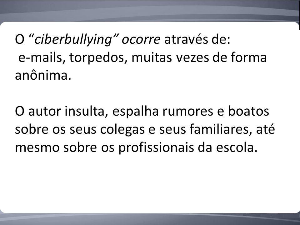 O ciberbullying ocorre através de: e-mails, torpedos, muitas vezes de forma anônima.