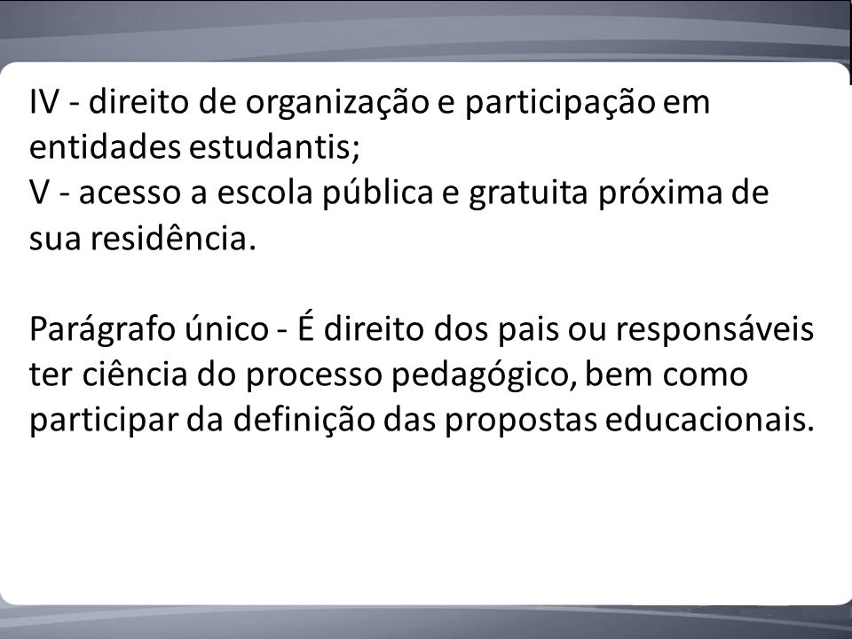 IV - direito de organização e participação em entidades estudantis; V - acesso a escola pública e gratuita próxima de sua residência.