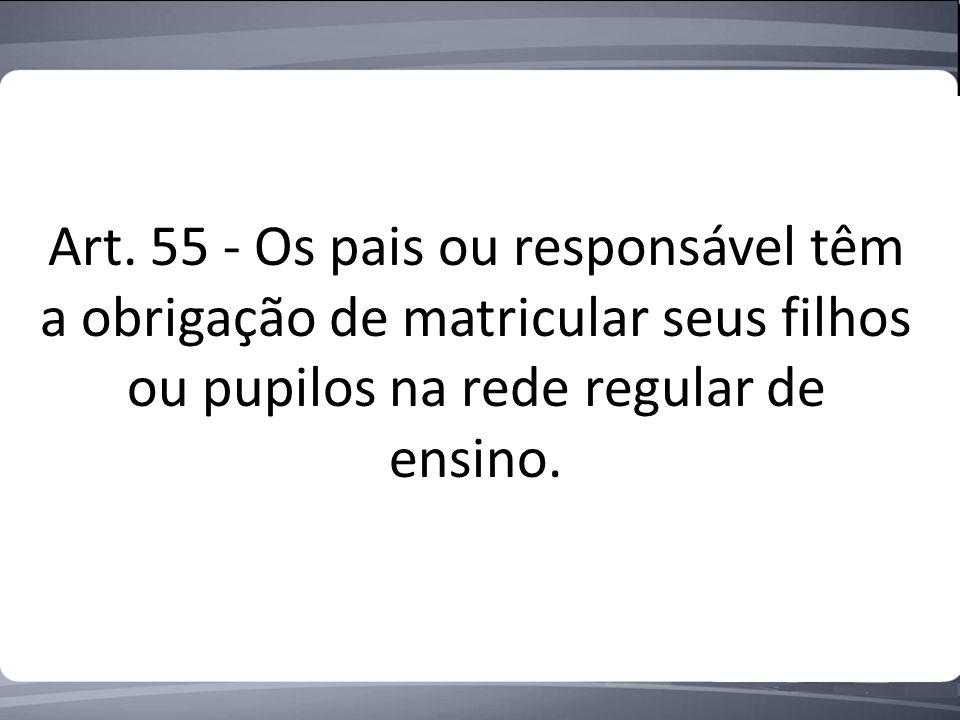 Art. 55 - Os pais ou responsável têm a obrigação de matricular seus filhos ou pupilos na rede regular de ensino.