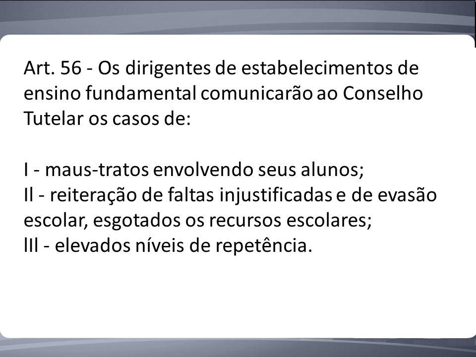 Art. 56 - Os dirigentes de estabelecimentos de ensino fundamental comunicarão ao Conselho Tutelar os casos de: I - maus-tratos envolvendo seus alunos;