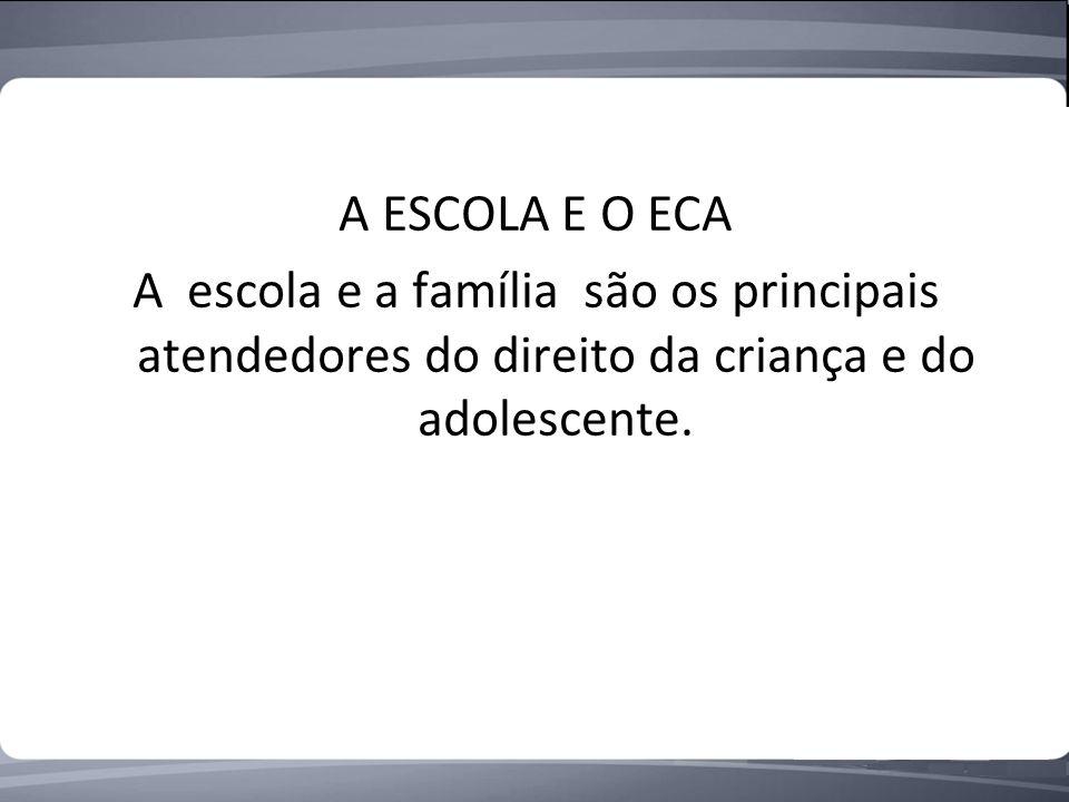 A ESCOLA E O ECA A escola e a família são os principais atendedores do direito da criança e do adolescente.