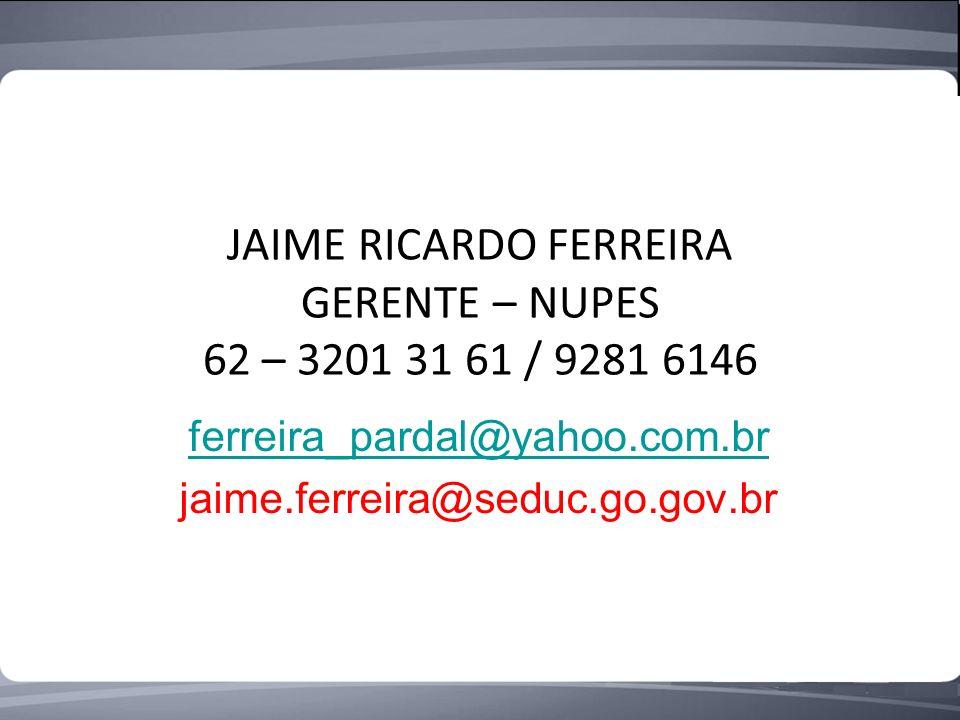 JAIME RICARDO FERREIRA GERENTE – NUPES 62 – 3201 31 61 / 9281 6146 ferreira_pardal@yahoo.com.br jaime.ferreira@seduc.go.gov.br