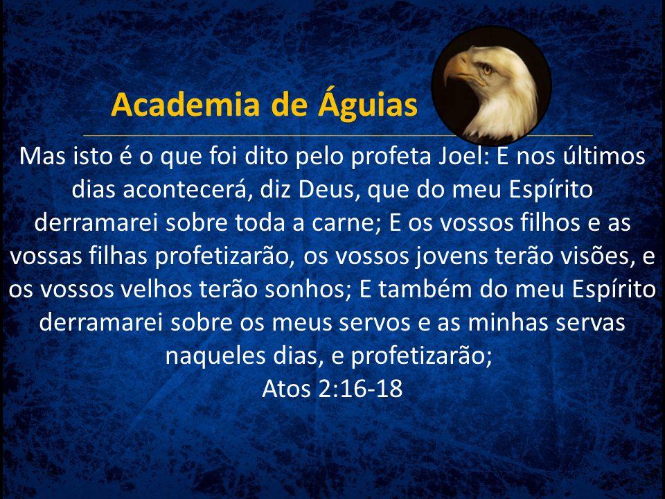 Academia de Águias Mas isto é o que foi dito pelo profeta Joel: E nos últimos dias acontecerá, diz Deus, que do meu Espírito derramarei sobre toda a c