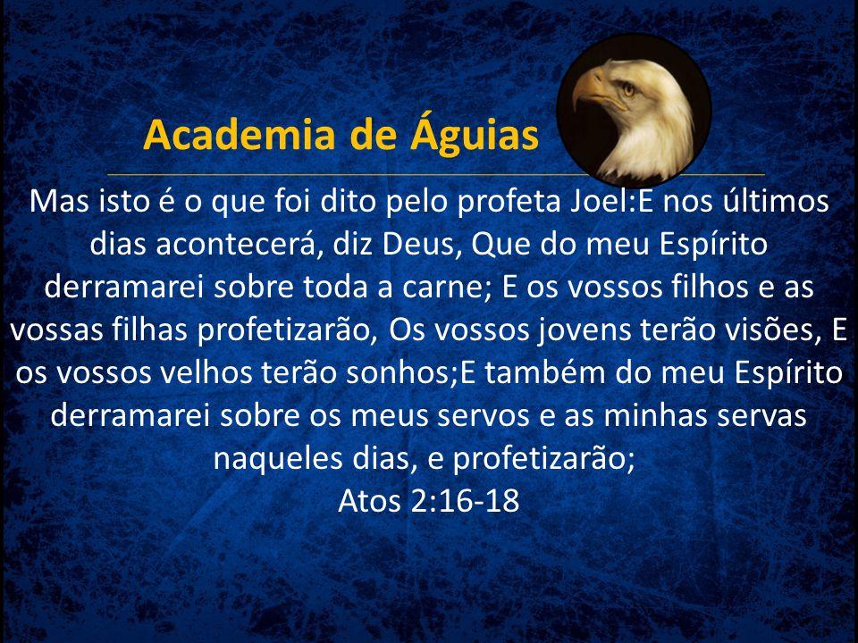 Academia de Águias Mas isto é o que foi dito pelo profeta Joel:E nos últimos dias acontecerá, diz Deus, Que do meu Espírito derramarei sobre toda a ca
