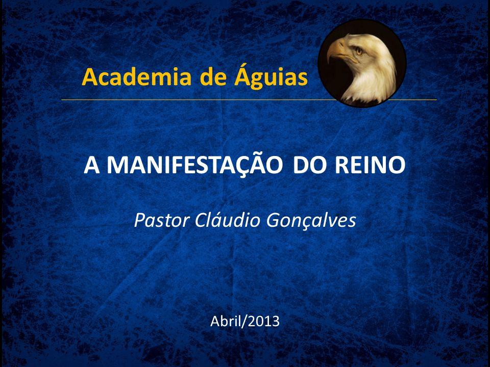 Academia de Águias A MANIFESTAÇÃO DO REINO Pastor Cláudio Gonçalves Abril/2013