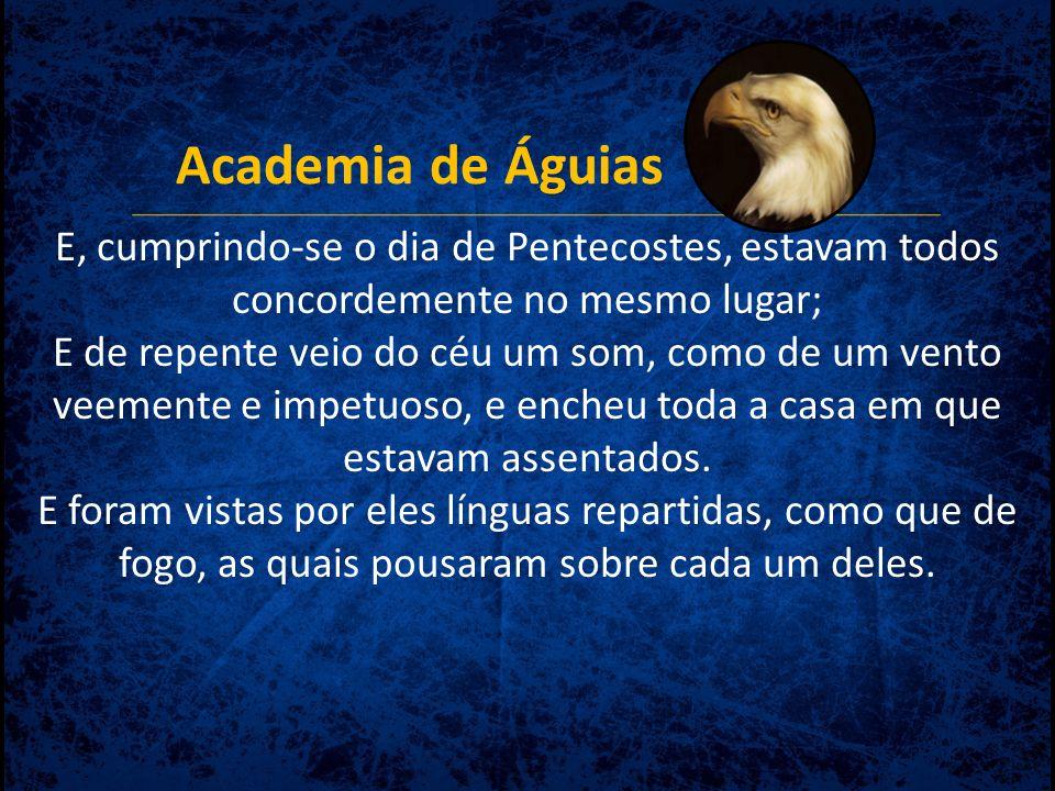 Academia de Águias E, cumprindo-se o dia de Pentecostes, estavam todos concordemente no mesmo lugar; E de repente veio do céu um som, como de um vento