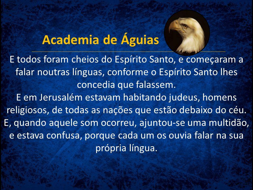 Academia de Águias E todos foram cheios do Espírito Santo, e começaram a falar noutras línguas, conforme o Espírito Santo lhes concedia que falassem.