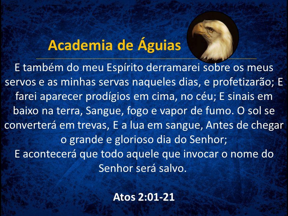 Academia de Águias E também do meu Espírito derramarei sobre os meus servos e as minhas servas naqueles dias, e profetizarão; E farei aparecer prodígi
