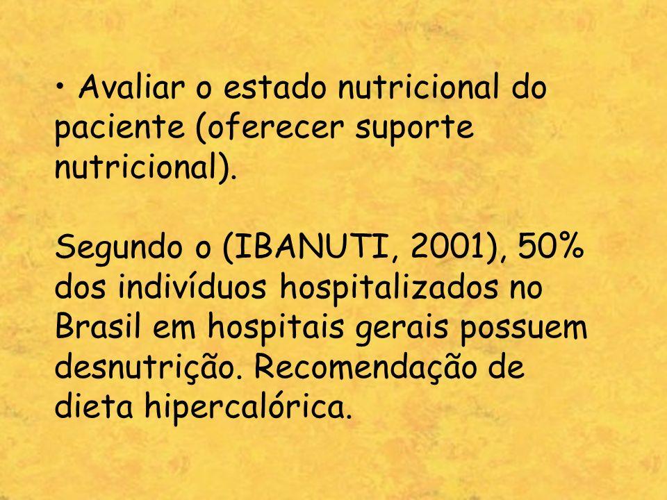 Avaliar o estado nutricional do paciente (oferecer suporte nutricional). Segundo o (IBANUTI, 2001), 50% dos indivíduos hospitalizados no Brasil em hos