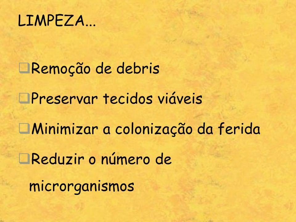 LIMPEZA... Remoção de debris Preservar tecidos viáveis Minimizar a colonização da ferida Reduzir o número de microrganismos