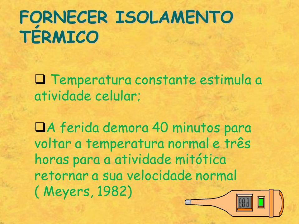 FORNECER ISOLAMENTO TÉRMICO Temperatura constante estimula a atividade celular; A ferida demora 40 minutos para voltar a temperatura normal e três hor