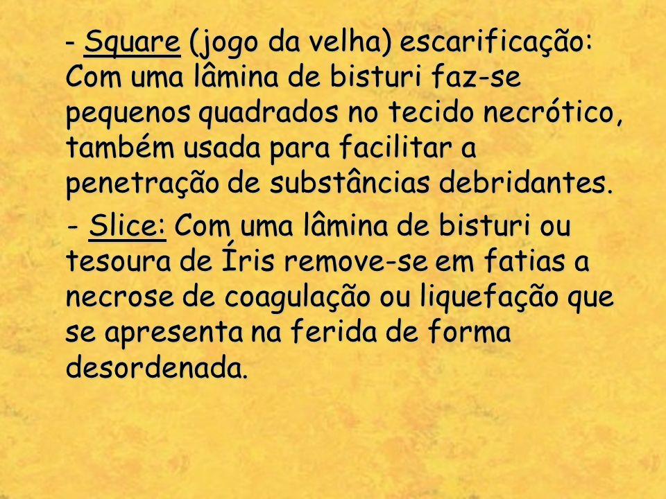 - Square (jogo da velha) escarificação: Com uma lâmina de bisturi faz-se pequenos quadrados no tecido necrótico, também usada para facilitar a penetra