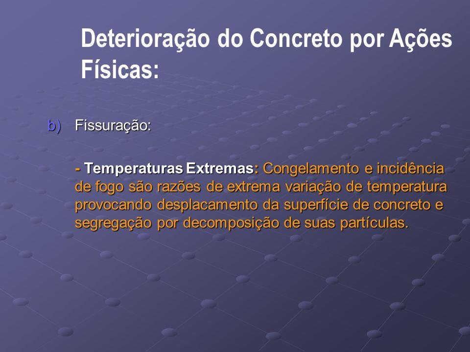 Deterioração do Concreto por Ações Físicas: b)Fissuração: - Temperaturas Extremas: Congelamento e incidência de fogo são razões de extrema variação de temperatura provocando desplacamento da superfície de concreto e segregação por decomposição de suas partículas.