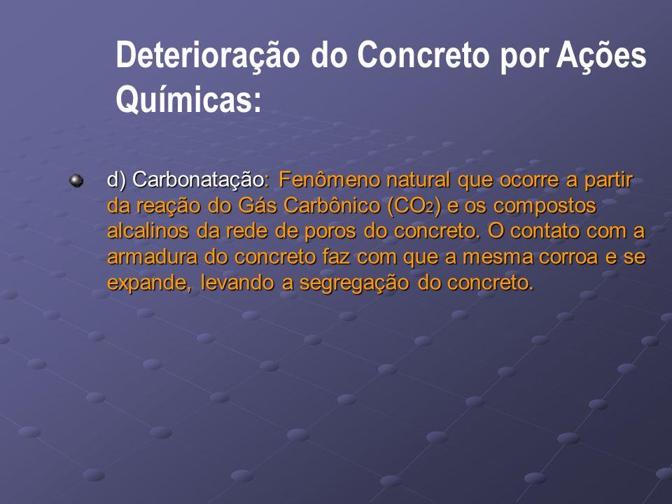 Deterioração do Concreto por Ações Químicas: d) Carbonatação: Fenômeno natural que ocorre a partir da reação do Gás Carbônico (CO 2 ) e os compostos alcalinos da rede de poros do concreto.