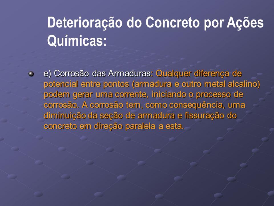 Deterioração do Concreto por Ações Químicas: e) Corrosão das Armaduras: Qualquer diferença de potencial entre pontos (armadura e outro metal alcalino) podem gerar uma corrente, iniciando o processo de corrosão.
