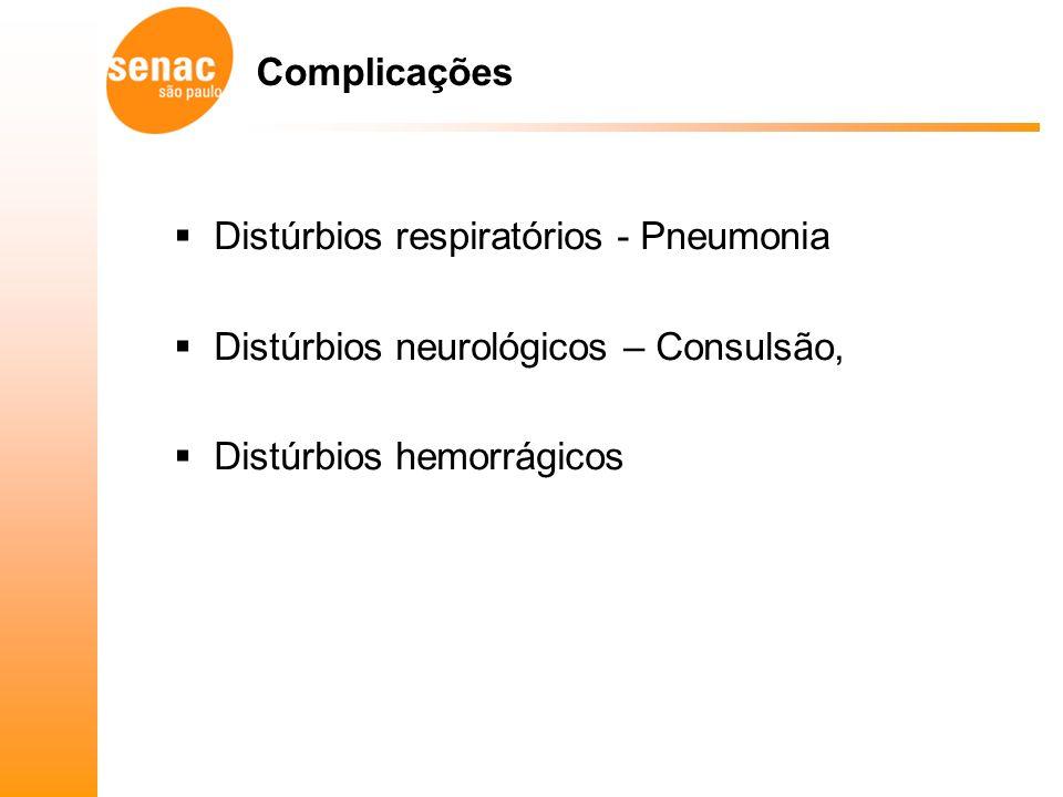 Complicações Distúrbios respiratórios - Pneumonia Distúrbios neurológicos – Consulsão, Distúrbios hemorrágicos