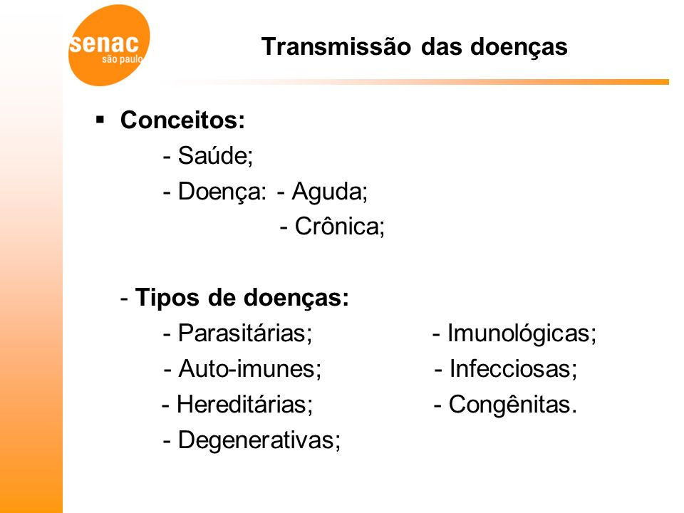 Transmissão das doenças Conceitos: - Saúde; - Doença: - Aguda; - Crônica; - Tipos de doenças: - Parasitárias; - Imunológicas; - Auto-imunes; - Infecciosas; - Hereditárias; - Congênitas.