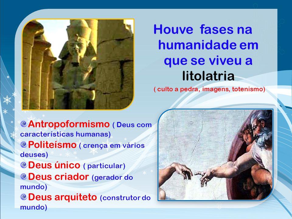 Dos fenômenos o homem passou a fabricar imagens e cultua-las Posteriormente começou a reverenciar pessoas como sendo o próprio Deus A crença em Deus f