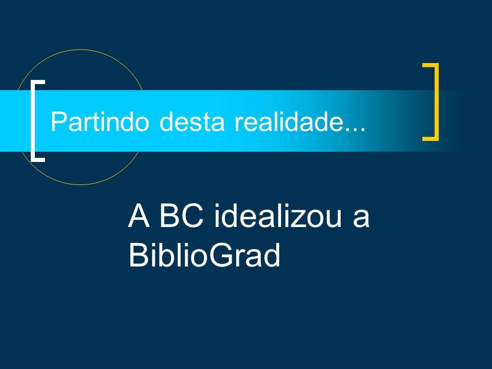 Partindo desta realidade... A BC idealizou a BiblioGrad