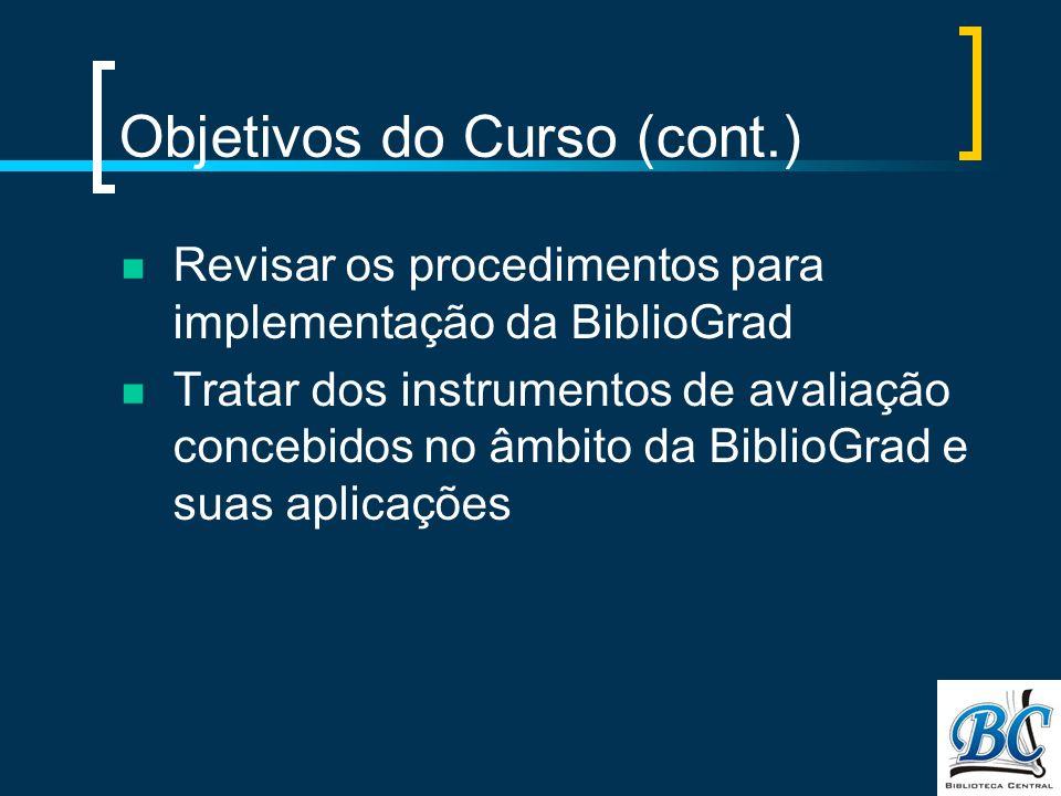 Objetivos do Curso (cont.) Revisar os procedimentos para implementação da BiblioGrad Tratar dos instrumentos de avaliação concebidos no âmbito da BiblioGrad e suas aplicações