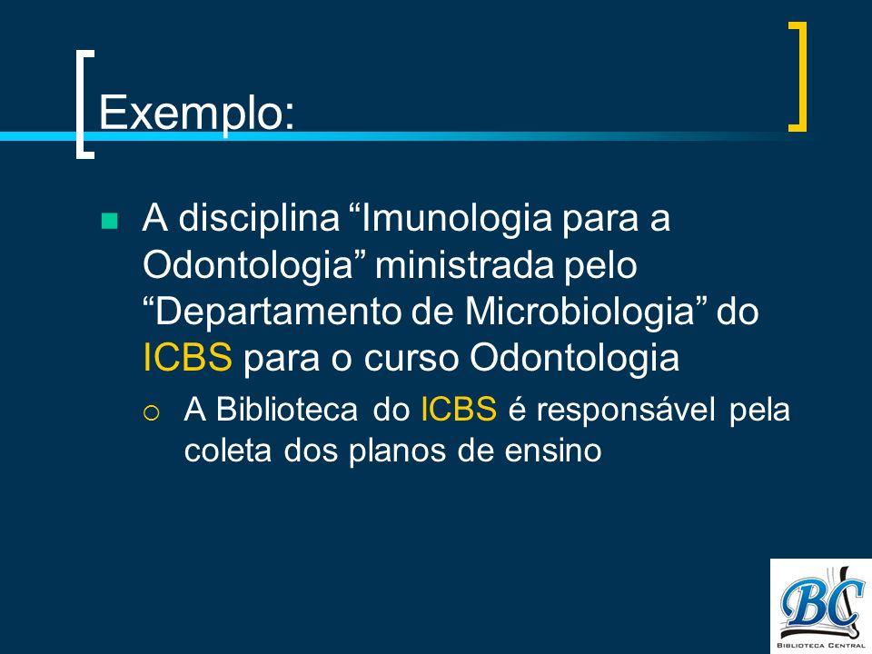 Exemplo: A disciplina Imunologia para a Odontologia ministrada pelo Departamento de Microbiologia do ICBS para o curso Odontologia A Biblioteca do ICBS é responsável pela coleta dos planos de ensino