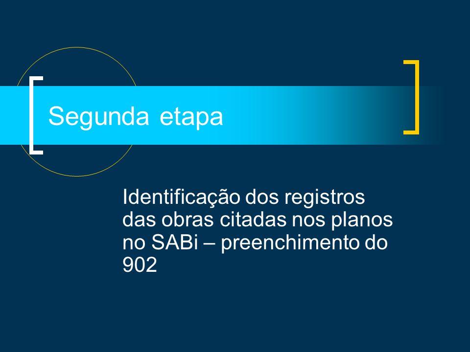 Segunda etapa Identificação dos registros das obras citadas nos planos no SABi – preenchimento do 902