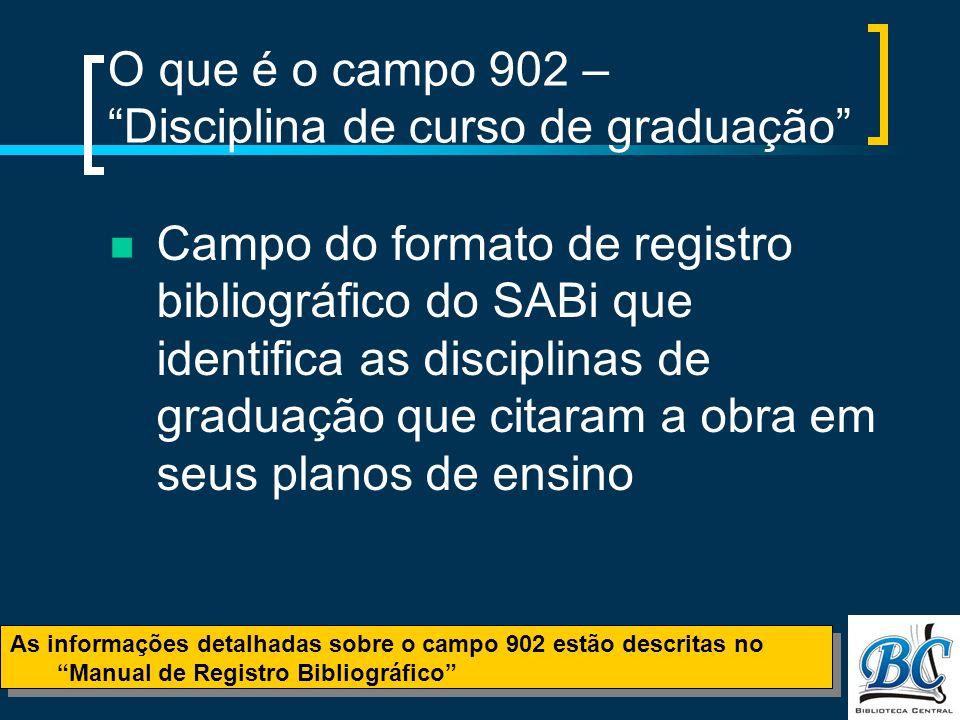O que é o campo 902 – Disciplina de curso de graduação Campo do formato de registro bibliográfico do SABi que identifica as disciplinas de graduação que citaram a obra em seus planos de ensino As informações detalhadas sobre o campo 902 estão descritas no Manual de Registro Bibliográfico As informações detalhadas sobre o campo 902 estão descritas no Manual de Registro Bibliográfico