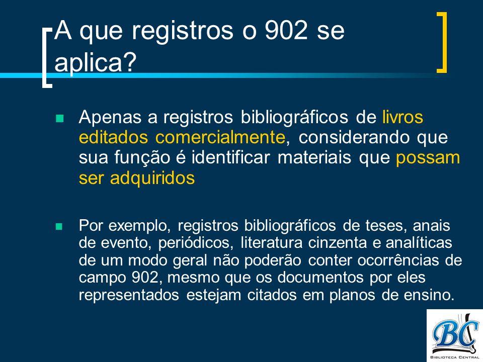 A que registros o 902 se aplica? Apenas a registros bibliográficos de livros editados comercialmente, considerando que sua função é identificar materi