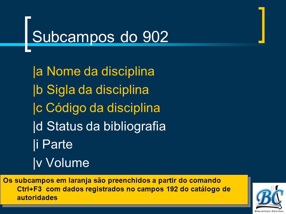 Subcampos do 902 |a Nome da disciplina |b Sigla da disciplina |c Código da disciplina |d Status da bibliografia |i Parte |v Volume Os subcampos em laranja são preenchidos a partir do comando Ctrl+F3 com dados registrados no campos 192 do catálogo de autoridades