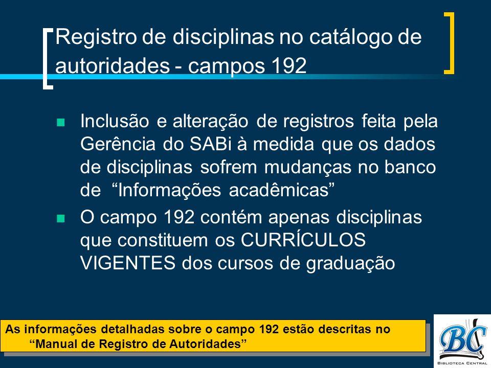 Registro de disciplinas no catálogo de autoridades - campos 192 Inclusão e alteração de registros feita pela Gerência do SABi à medida que os dados de disciplinas sofrem mudanças no banco de Informações acadêmicas O campo 192 contém apenas disciplinas que constituem os CURRÍCULOS VIGENTES dos cursos de graduação As informações detalhadas sobre o campo 192 estão descritas no Manual de Registro de Autoridades As informações detalhadas sobre o campo 192 estão descritas no Manual de Registro de Autoridades