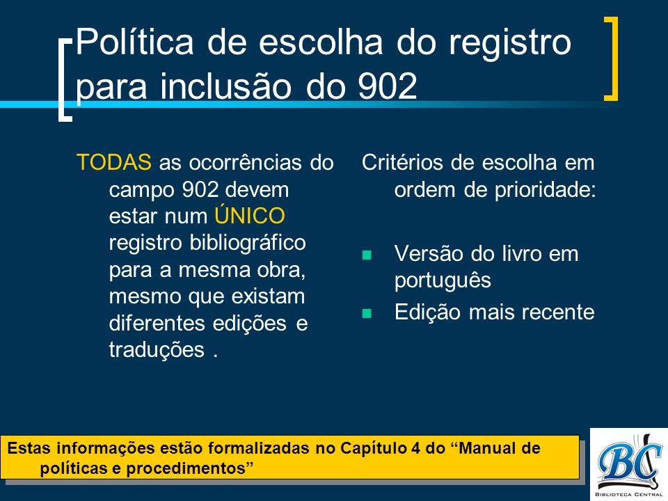 Política de escolha do registro para inclusão do 902 TODAS as ocorrências do campo 902 devem estar num ÚNICO registro bibliográfico para a mesma obra, mesmo que existam diferentes edições e traduções.