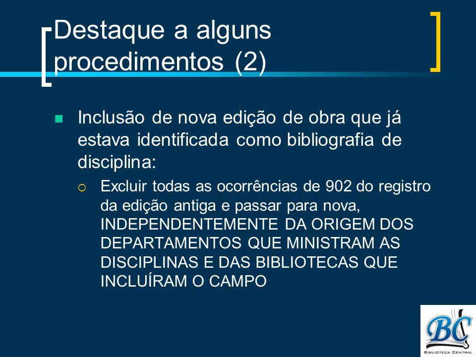 Destaque a alguns procedimentos (2) Inclusão de nova edição de obra que já estava identificada como bibliografia de disciplina: Excluir todas as ocorrências de 902 do registro da edição antiga e passar para nova, INDEPENDENTEMENTE DA ORIGEM DOS DEPARTAMENTOS QUE MINISTRAM AS DISCIPLINAS E DAS BIBLIOTECAS QUE INCLUÍRAM O CAMPO