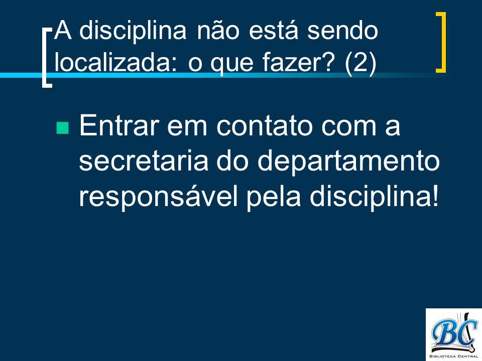 A disciplina não está sendo localizada: o que fazer? (2) Entrar em contato com a secretaria do departamento responsável pela disciplina!