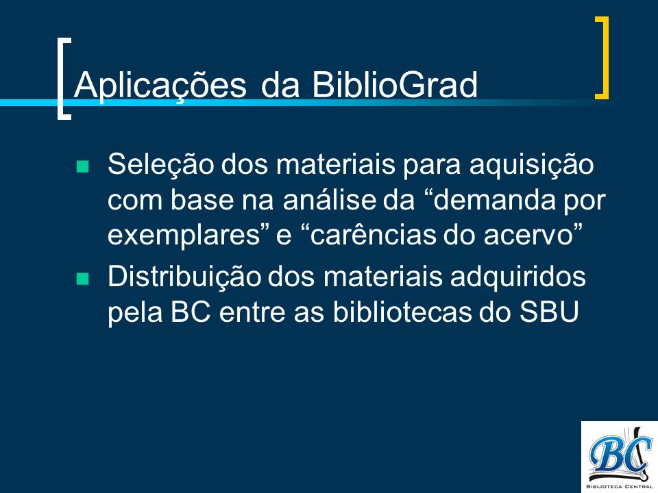 Aplicações da BiblioGrad Seleção dos materiais para aquisição com base na análise da demanda por exemplares e carências do acervo Distribuição dos materiais adquiridos pela BC entre as bibliotecas do SBU