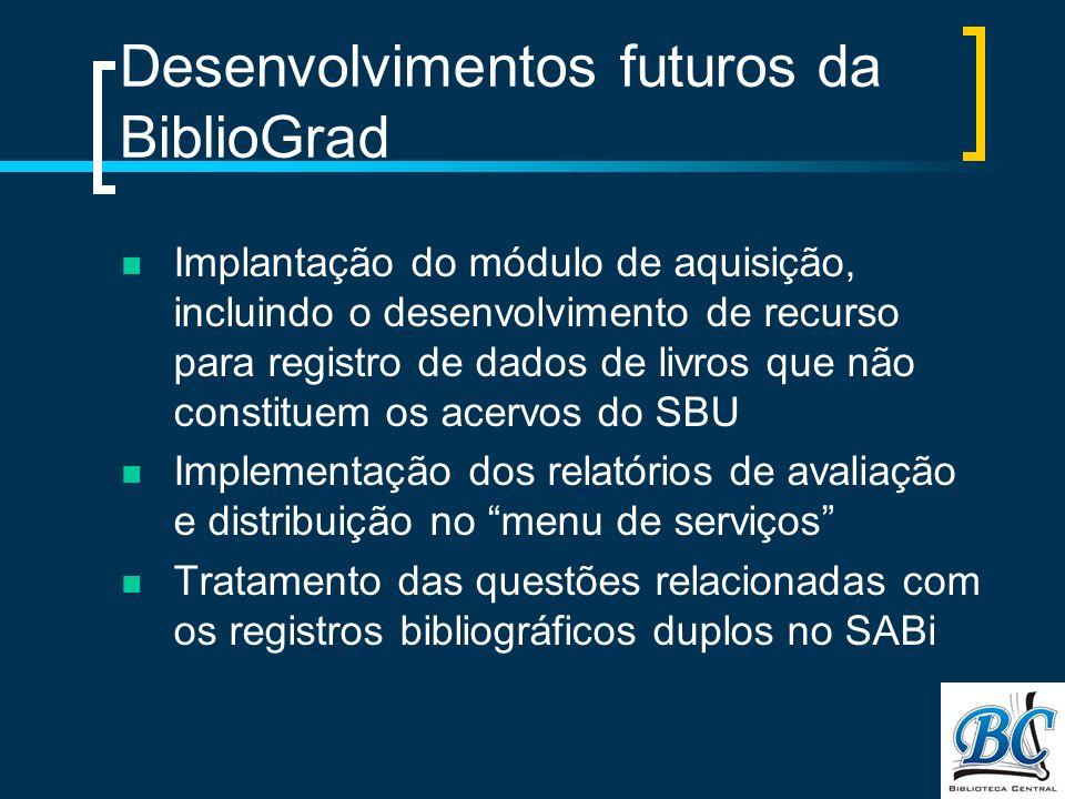 Desenvolvimentos futuros da BiblioGrad Implantação do módulo de aquisição, incluindo o desenvolvimento de recurso para registro de dados de livros que