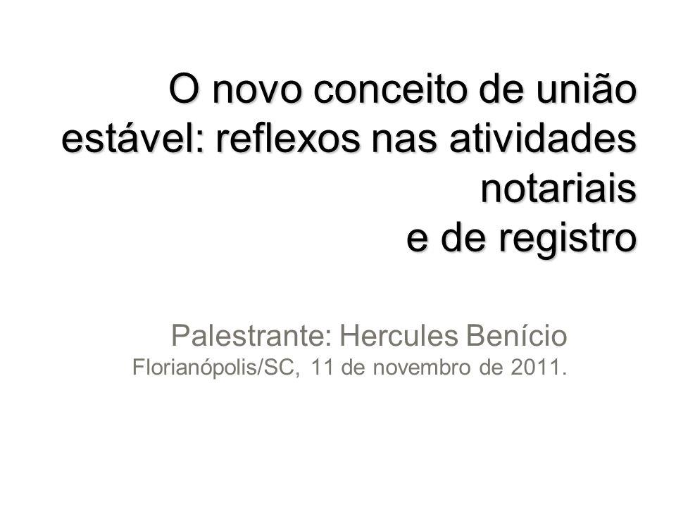 O novo conceito de união estável: reflexos nas atividades notariais e de registro Palestrante: Hercules Benício Florianópolis/SC, 11 de novembro de 20