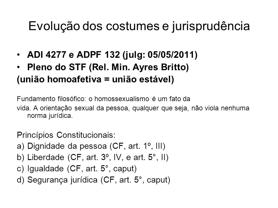 Evolução dos costumes e jurisprudência ADI 4277 e ADPF 132 (julg: 05/05/2011) Pleno do STF (Rel. Min. Ayres Britto) (união homoafetiva = união estável