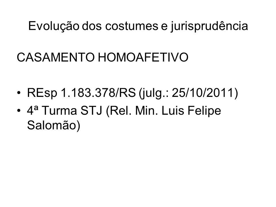 Evolução dos costumes e jurisprudência CASAMENTO HOMOAFETIVO REsp 1.183.378/RS (julg.: 25/10/2011) 4ª Turma STJ (Rel. Min. Luis Felipe Salomão)